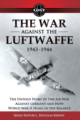 The War Against the Luftwaffe 1943-1944: The Untold Story