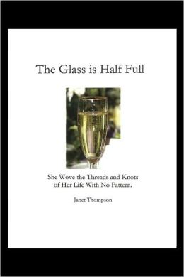 The Glass Is Half Full: She Wove the Threads and Knots of Her Life with No Pattern