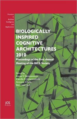 Biologically Inspired Cognitive Architectures 2010 - Proceedings of the First Annual Meeting of the BICA Society - Volume 221 Frontiers in Artificial Intelligence and Applications