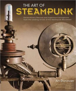 The Art of Steampunk: Extraordinary Devices and Ingenious Contraptions from the Leading