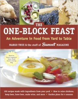 Sunset's One-Block Feast: 100 Recipes Using 40 Made-from-Scratch Ingredients Straight from Your Backyard