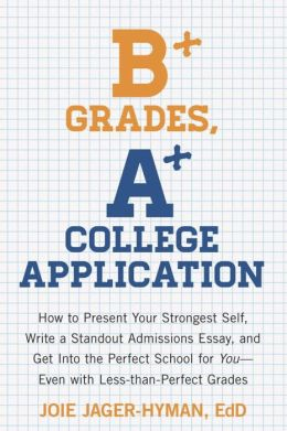 B+ Grades, A+ College Application: How to Present Your Strongest Self, Write a Standout ...