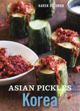 Asian Pickles: Korea: Recipes for Spicy, Sour, Salty, Cured, and Fermented Kimchi and Banchan