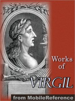 Works of Virgil: Includes The Aeneid (3 translations), The Eclogues, The Georgics