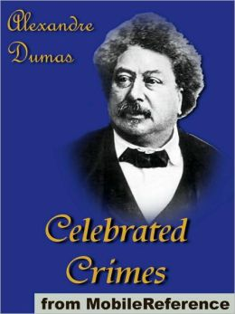 Celebrated Crimes: Includes Ali Pacha, The Marquise De Brinvilliers, The Borgias, The Cenci, Karl-Ludwig Sand, The Marquise De Ganges, Vaninka and more