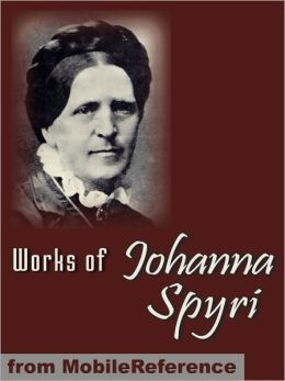 Works of Johanna Spyri. ILLUSTRATED.: Heidi, Cornelli, Veronica, Mazli, Erick and Sally, Gritli's Children & more.