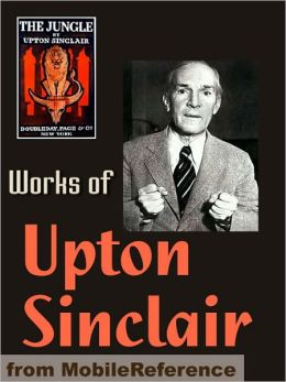 Works of Upton Sinclair: The Jungle, King Midas, The Moneychangers, The Metropolis, King Coal, Sylvia's Marriage, They Call Me Carpenter & more.