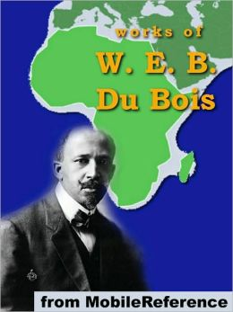 Works of W. E. B. Du Bois: The Souls of Black Folk, The Negro, The Suppression of the African Slave Trade, Darkwater & more.