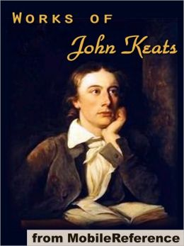 Works of John Keats: (100+ works), including Endymion, Isabella, La Belle Dame sans Merci, Lamia and other poems, odes, songs and letters