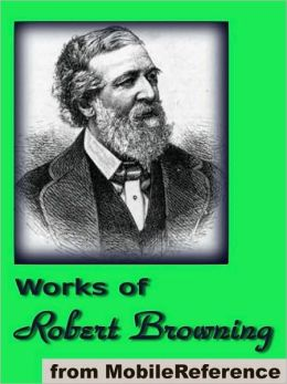 Works of Robert Browning: (70+ works). Incld. Dramatic Lyrics, Dramatic Romances and Lyrics, Men and Women, Christmas Eve and other poems and letters.