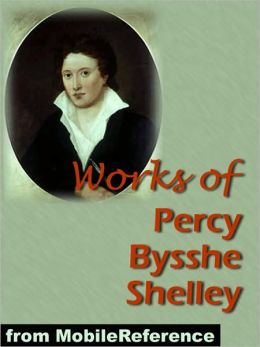 Works of Percy Bysshe Shelley: Includes Adonais, Daemon of the World, Peter Bell the Third, The Witch of Atlas, A Defence of Poetry, and 3 Complete Volumes of works