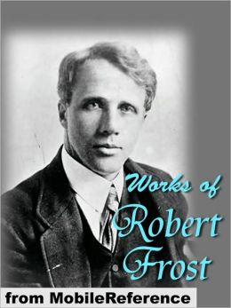 Works of Robert Frost; (150+) Includes A Boy's Will, North of Boston, Mountain Interval and other poems.