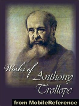 Works of Anthony Trollope: (50+ works). Includes The Way We Live Now, Barchester Towers, The Warden, The Small House at Allington, Palliser Novels, Chronicles of Barsetshire, An Eye for an Eye and MORE