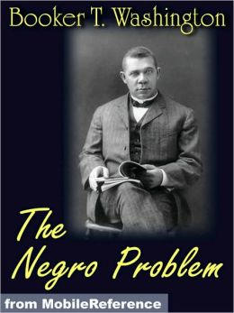 The Negro Problem. ILLUSTRATED. : Booker T. Washington, W.E. Burghardt DuBois, Charles W. Chesnutt, Wilford H. Smith, H.T. Kealing, Paul Laurence Dunbar, T. Thomas Fortune