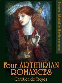 Four Arthurian Romances: Erec et Enide -- Cliges -- Yvain or, The Knight with the Lion -- Lancelot or, The Knight of the Cart