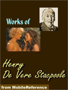 Works of Henry De Vere Stacpoole: The Beach of Dreams, The Blue Lagoon, The Ghost Girl, The Man Who Lost Himself, The Pools of Silence