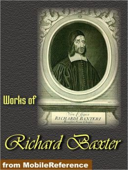 Works of Richard Baxter: A Call to the Unconverted to Turn and Live, The Causes and Danger of Slighting Christ and His Gospel, The Reformed Pastor and The Saints' Everlasting Rest