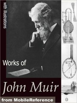 Works of John Muir: The Mountains of California, The Grand Canon of the Colorado, Stickeen, The Yosemite, The Story of My Boyhood and Youth, Travels in Alaska and Steep Trails