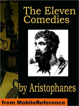 The Eleven Comedies: Includes: Knights, Acharnaians, Peace, Lysistrata, The Clouds, The Wasps, The Birds, The Frogs, The Thesmophoriazusae, The Ecclesiazusae, and Plutus