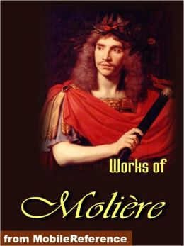 Works of Moliere.: Tartuffe, The Imaginary Invalid, The Miser, The Pretentious Young Ladies , Amphitryon and more