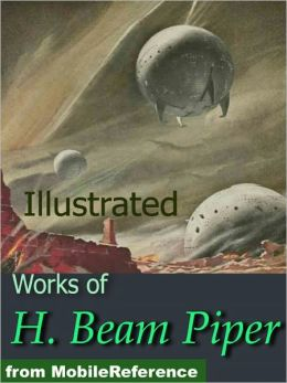 Works of H. Beam Piper. Illustrated. Space Viking, Little Fuzzy, Uller Uprising, Oomphel in the Sky, Ministry of Disturbance, Omnilingual and more
