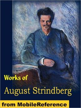 Works of August Strindberg: Miss Julia, the Father, Creditors, the Outlaw, the Road to Damascus, the Stronger and other Plays
