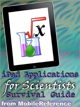 IPad Applications for Scientists: Survival Guide: Finding FREE and other applications for mathematicians, physicists, doctors, astronomers, and More