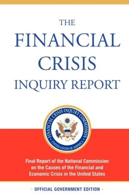 The Financial Crisis Inquiry Report, Authorized Edition: Final Report of the National Commission on the Causes of the Financial and Economic Crisis In