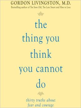 The Thing You Think You Cannot Do: Thirty Truths You Need to Know Now About Fear and Courage