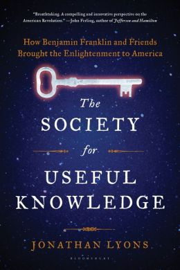 The Society for Useful Knowledge: How Benjamin Franklin and Friends Brought the Enlightenment to America
