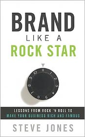 Brand Like a Rockstar: Using Rock 'n' Roll to Make Your Business Famous