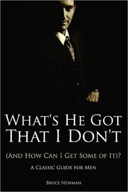 What's He Got That I Don'T (And How Can I Get Some Of It)? - A Classic Guide For Men