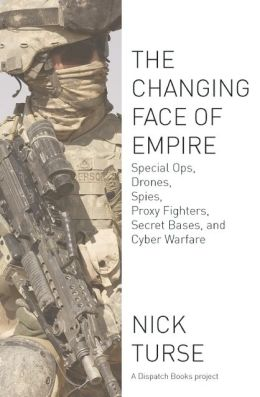 The Changing Face of Empire: Special Ops, Drones, Spies, Proxy Fighters, Secret Bases, and Cyberwarfare