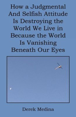 How a Judgmental and Selfish Attitude Is Destroying the World We Live in Because the World Is Vanishing Beneath Our Eyes