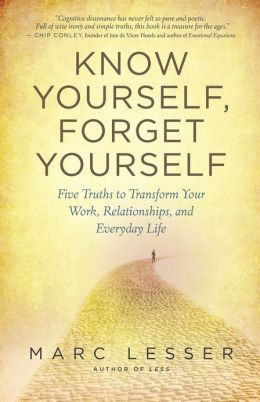 Know Yourself, Forget Yourself: Five Truths to Transform Your Work, Relationships, and Everyday Life