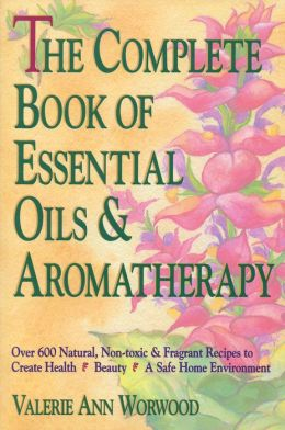 The Complete Book of Essential Oils and Aromatherapy: Over 600 Natural, Non-toxic & Fragrant Recipes to Create Health * Beauty * A Safe Home Environment