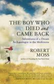 Book Cover Image. Title: The Boy Who Died and Came Back:  Adventures of a Dream Archaeologist in the Multiverse, Author: Robert Moss