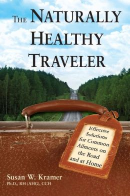 The Naturally Healthy Traveler: Effective Solutions for Common Ailments on the Road and at Home