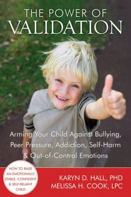 The Power of Validation: Arming Your Child Against Bullying, Peer Pressure, Addiction, Self-Harm, and Out-of-Control Emotions