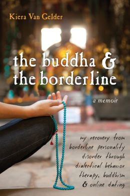 The Buddha and the Borderline: My Recovery from Borderline Personality Disorder through Dialectical Behavior Therapy, Buddhism, and