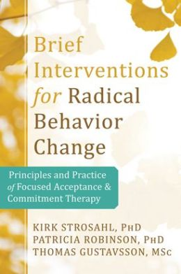 Brief Interventions for Radical Behavior Change: Principles and Practice of Focused Acceptance and Commitment Therapy
