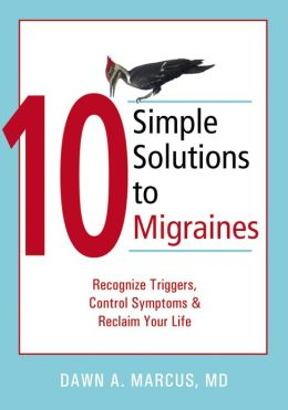 10 Simple Solutions to Migraines: Recognize Triggers, Control Symptoms, and Reclaim Your Life