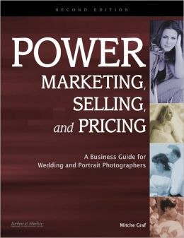 Power Marketing, Selling, and Pricing: A Business Guide for Wedding and Portrait Photographers