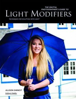 The Digital Photographer's Guide to Light Modifiers: Techniques for Sculpting With Light