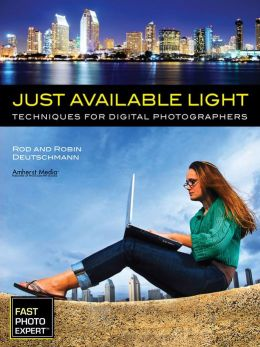 Just Available Light: Techniques for Digital Photographers