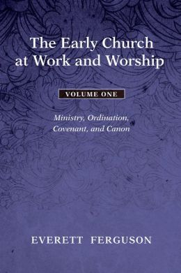 The Early Church at Work and Worship, Volume 1: Ministry, Ordination, Covenant, and Canon
