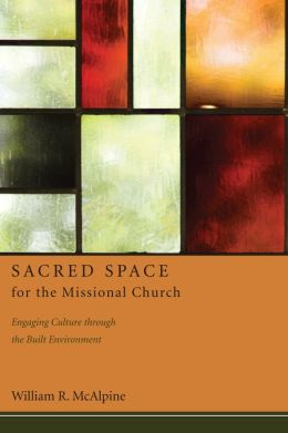 Sacred Space for the Missional Church: Engaging Culture through the Built Environment