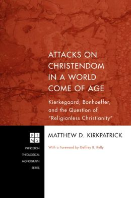 Attacks on Christendom in a World Come of Age: Kierkegaard, Bonhoeffer, and the Question of ''Religionless Christianity''
