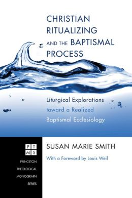 Christian Ritualizing and the Baptismal Process: Liturgical Explorations toward a Realized Baptismal Ecclesiology