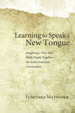 Learning to Speak a New Tongue: Imagining a Way that Holds People Together: An Asian American Conversation